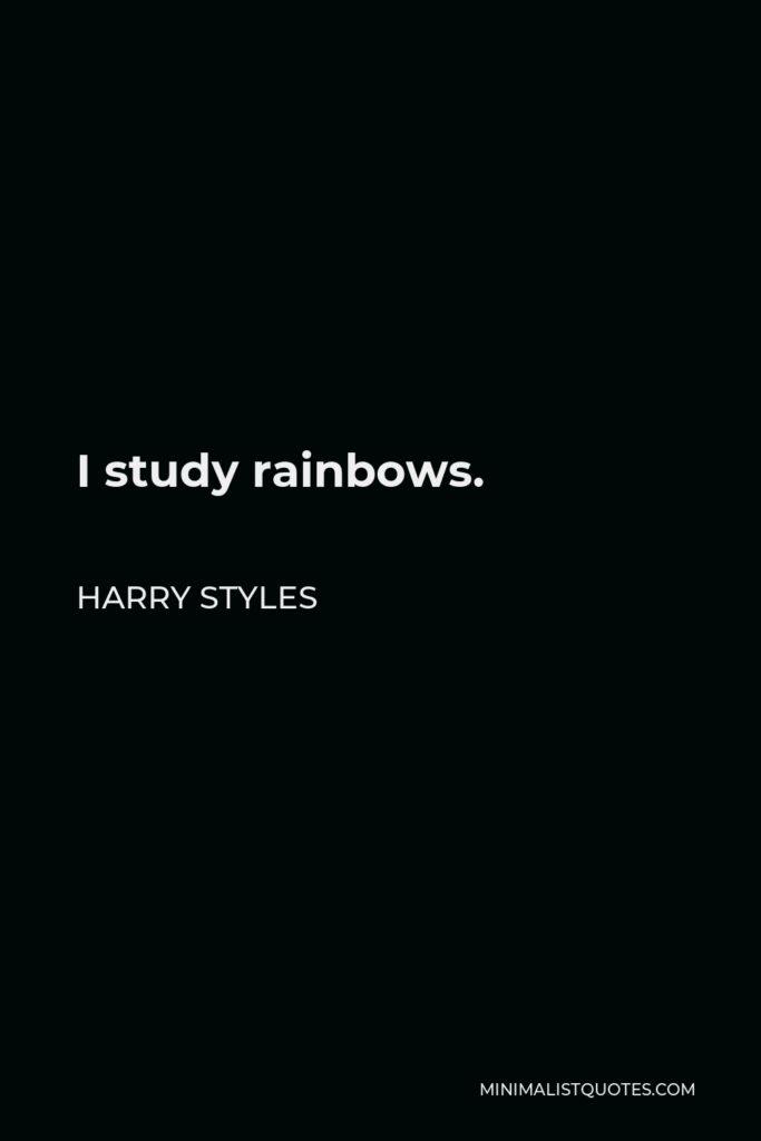 Harry Styles Quote - I study rainbows.