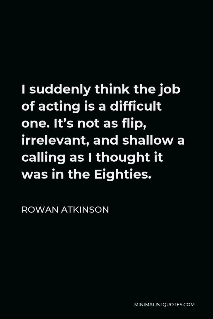 Rowan Atkinson Quote - I suddenly think the job of acting is a difficult one. It's not as flip, irrelevant, and shallow a calling as I thought it was in the Eighties.