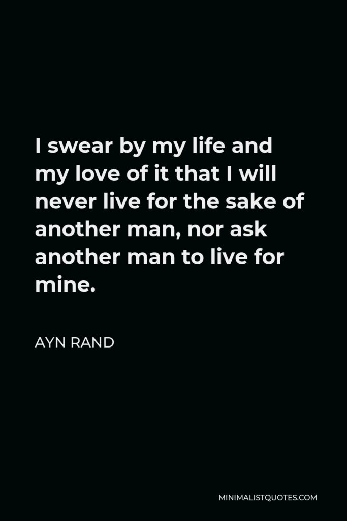 Ayn Rand Quote - I swear by my life and my love of it that I will never live for the sake of another man, nor ask another man to live for mine.
