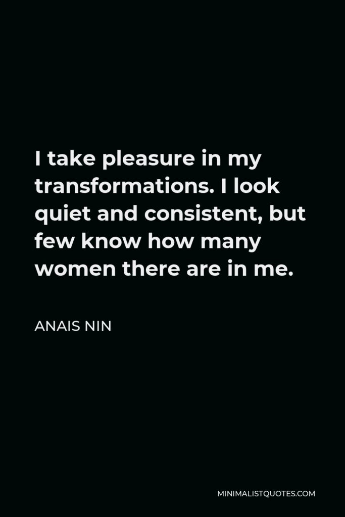 Anais Nin Quote - I take pleasure in my transformations. I look quiet and consistent, but few know how many women there are in me.