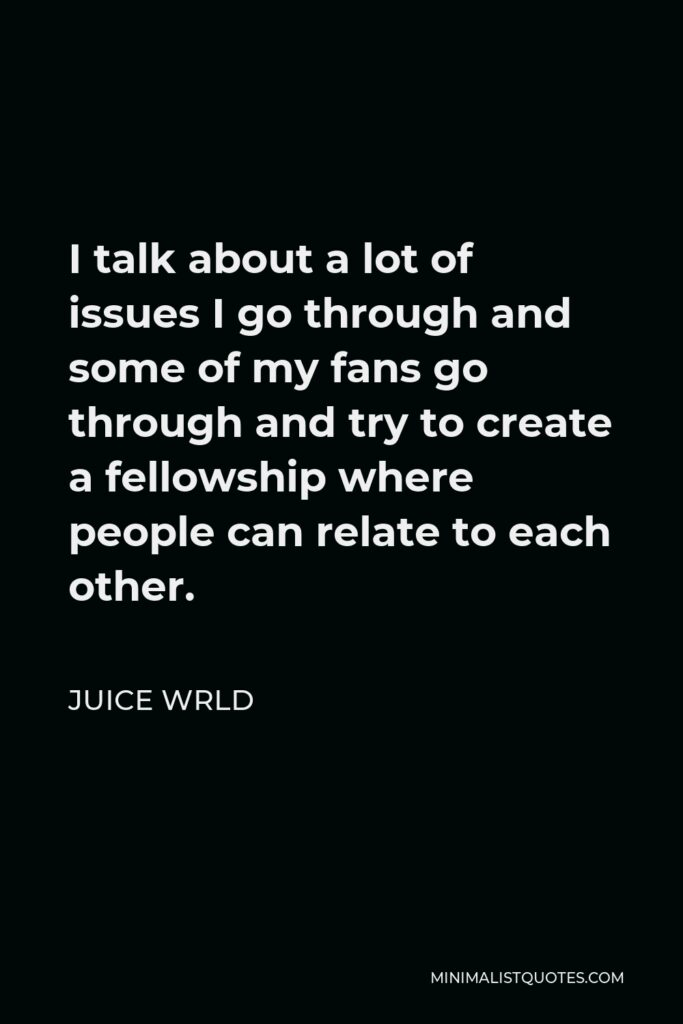 Juice Wrld Quote - I talk about a lot of issues I go through and some of my fans go through and try to create a fellowship where people can relate to each other.