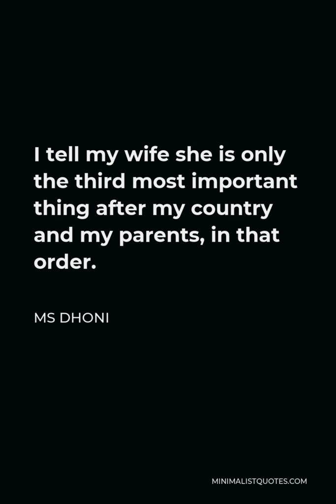 MS Dhoni Quote - I tell my wife she is only the third most important thing after my country and my parents, in that order.
