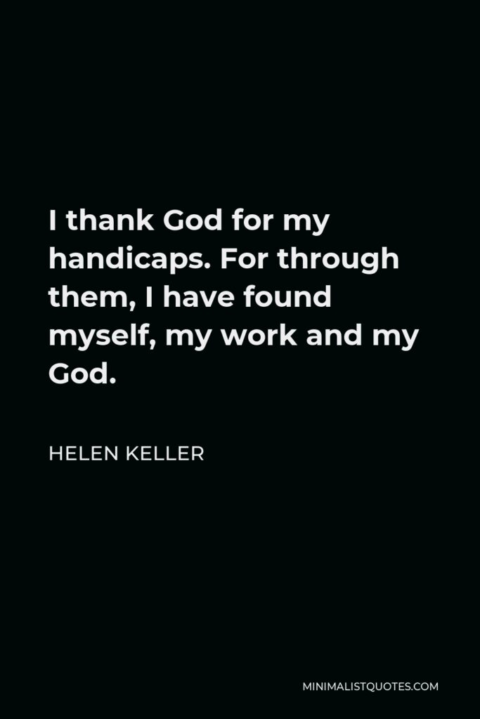 Helen Keller Quote - I thank God for my handicaps. For through them, I have found myself, my work and my God.