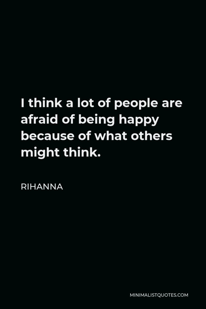 Rihanna Quote - I think a lot of people are afraid of being happy because of what others might think.