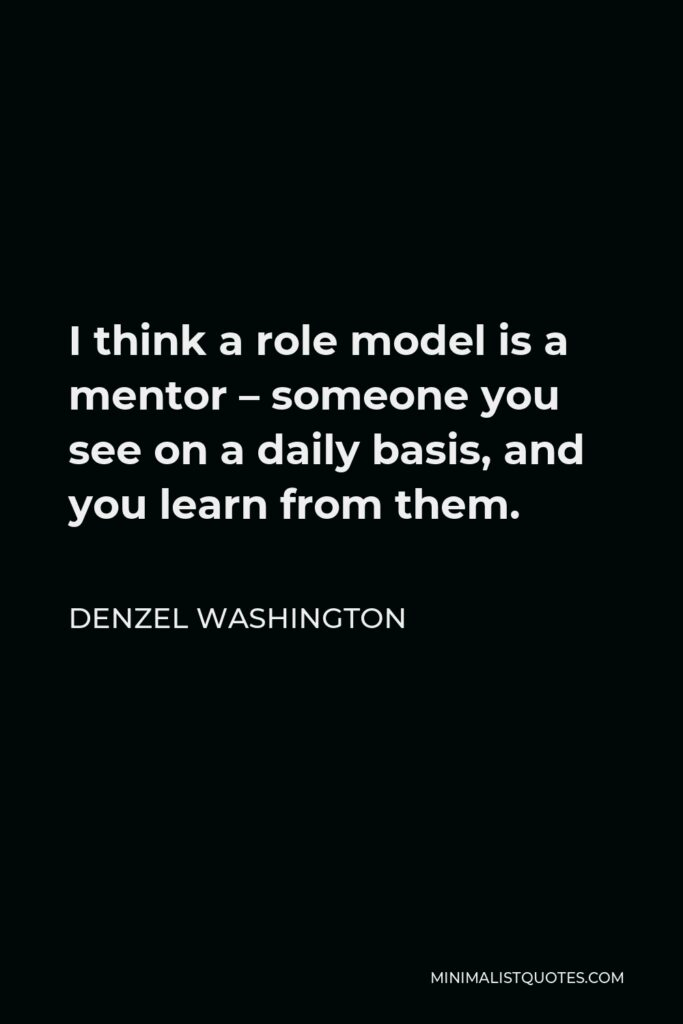 Denzel Washington Quote - I think a role model is a mentor – someone you see on a daily basis, and you learn from them.