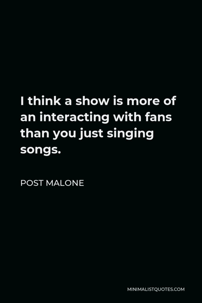 Post Malone Quote - I think a show is more of an interacting with fans than you just singing songs.