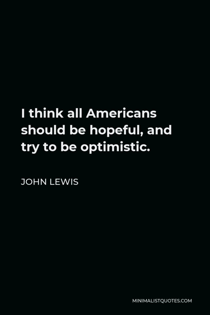 John Lewis Quote - I think all Americans should be hopeful, and try to be optimistic.