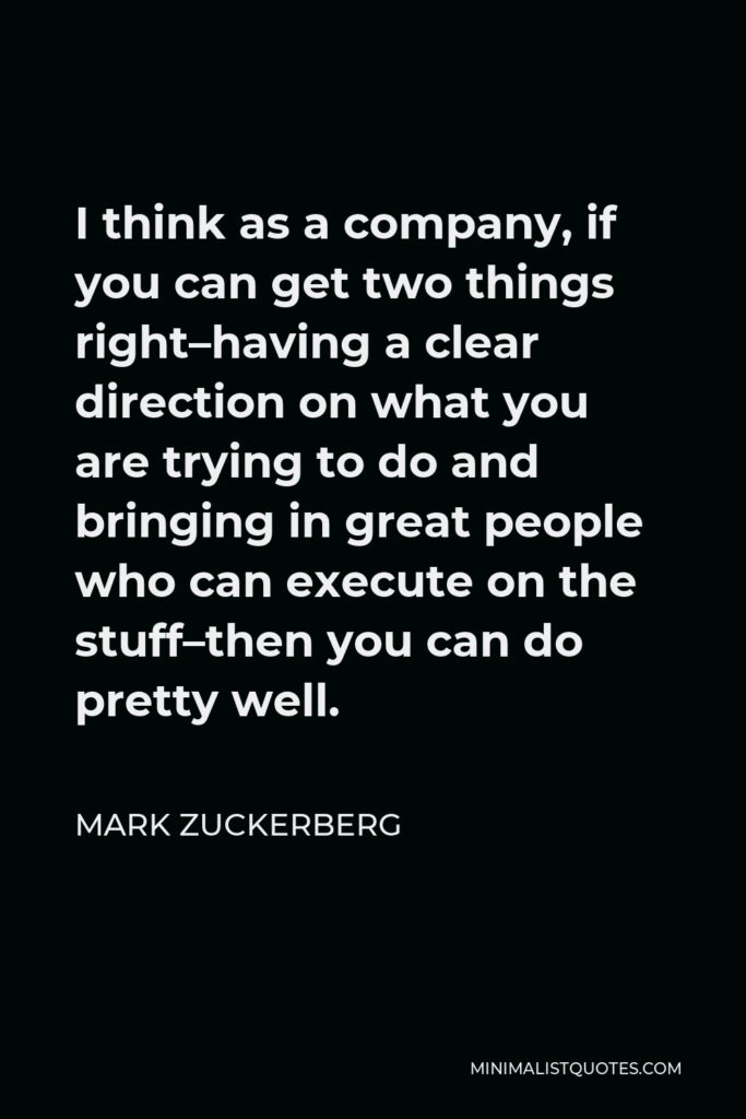 Mark Zuckerberg Quote - I think as a company, if you can get two things right–having a clear direction on what you are trying to do and bringing in great people who can execute on the stuff–then you can do pretty well.