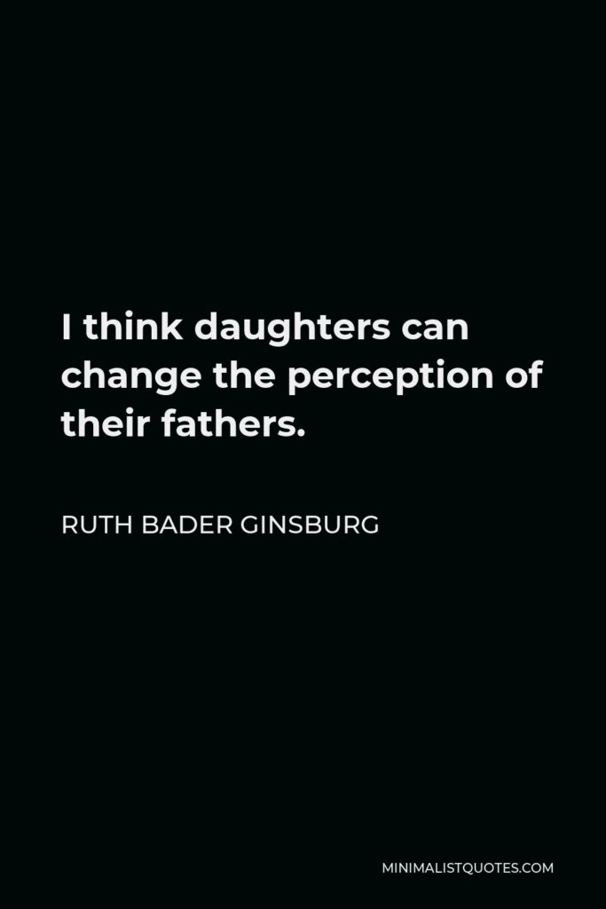 Ruth Bader Ginsburg Quote - I think daughters can change the perception of their fathers.
