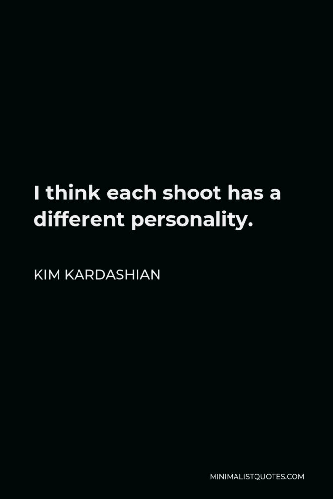 Kim Kardashian Quote - I think each shoot has a different personality.