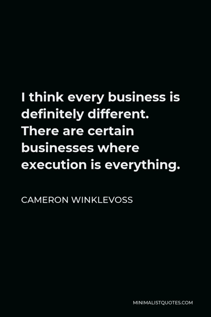 Cameron Winklevoss Quote - I think every business is definitely different. There are certain businesses where execution is everything.