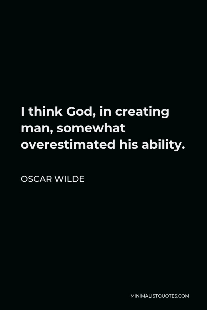 Oscar Wilde Quote - I think God, in creating man, somewhat overestimated his ability.