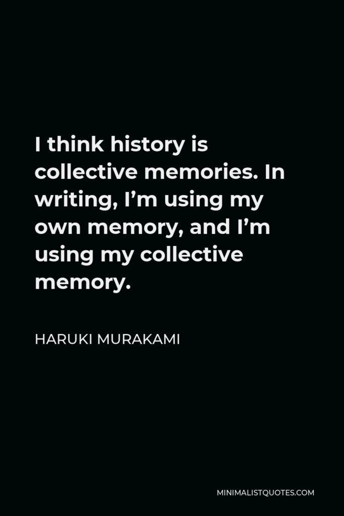 Haruki Murakami Quote - I think history is collective memories. In writing, I'm using my own memory, and I'm using my collective memory.