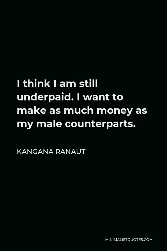 Kangana Ranaut Quote - I think I am still underpaid. I want to make as much money as my male counterparts.