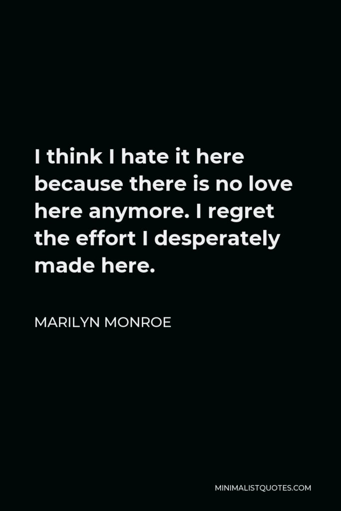 Marilyn Monroe Quote - I think I hate it here because there is no love here anymore. I regret the effort I desperately made here.