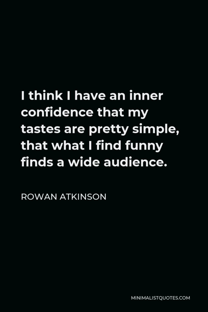 Rowan Atkinson Quote - I think I have an inner confidence that my tastes are pretty simple, that what I find funny finds a wide audience.