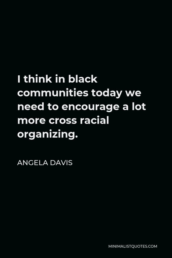 Angela Davis Quote - I think in black communities today we need to encourage a lot more cross racial organizing.