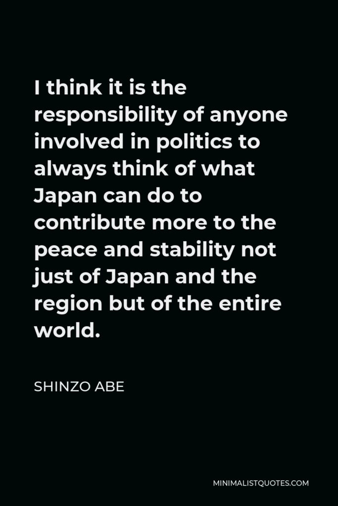 Shinzo Abe Quote - I think it is the responsibility of anyone involved in politics to always think of what Japan can do to contribute more to the peace and stability not just of Japan and the region but of the entire world.