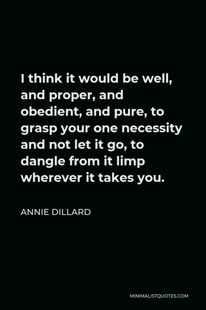 Annie Dillard Quote - I think it would be well, and proper, and obedient, and pure, to grasp your one necessity and not let it go, to dangle from it limp wherever it takes you.