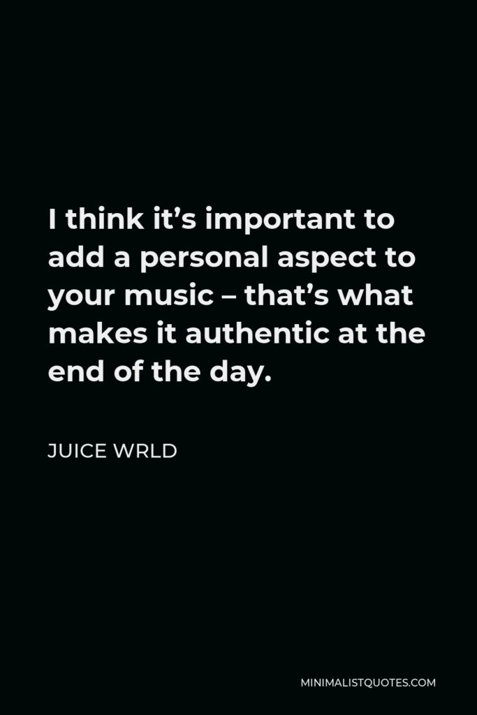 Juice Wrld Quote - I think it's important to add a personal aspect to your music – that's what makes it authentic at the end of the day.
