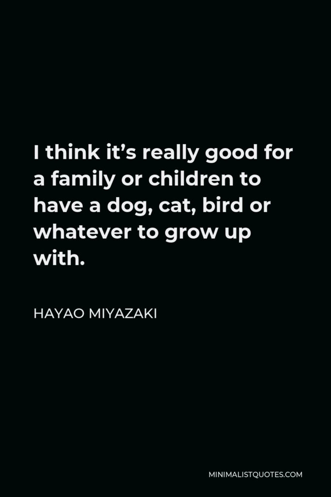Hayao Miyazaki Quote - I think it's really good for a family or children to have a dog, cat, bird or whatever to grow up with.
