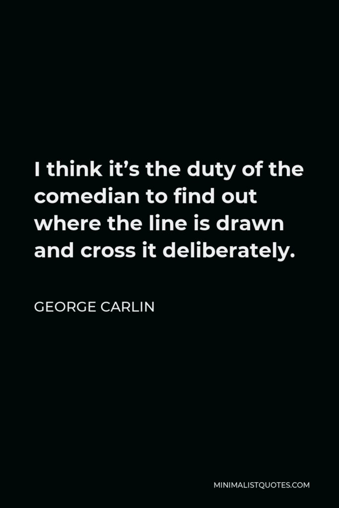 George Carlin Quote - I think it's the duty of the comedian to find out where the line is drawn and cross it deliberately.