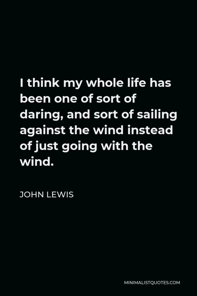John Lewis Quote - I think my whole life has been one of sort of daring, and sort of sailing against the wind instead of just going with the wind.