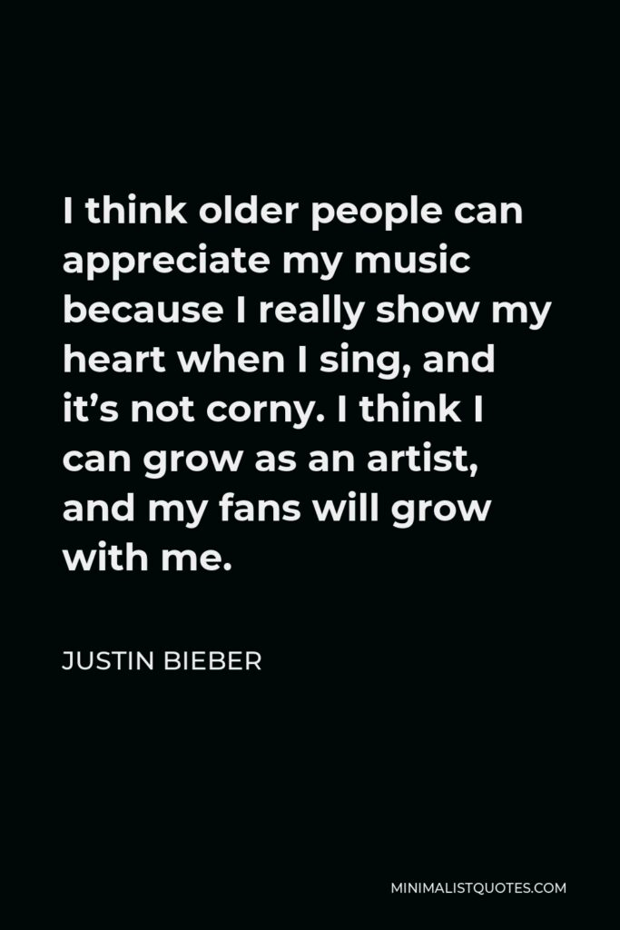 Justin Bieber Quote - I think older people can appreciate my music because I really show my heart when I sing, and it's not corny. I think I can grow as an artist, and my fans will grow with me.