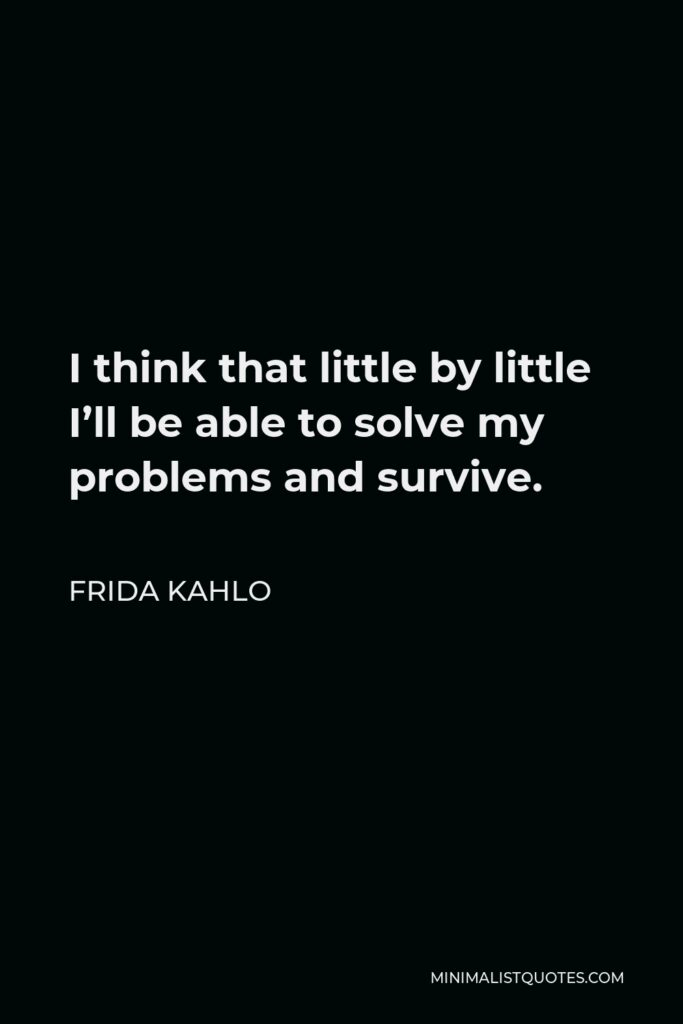 Frida Kahlo Quote - I think that little by little I'll be able to solve my problems and survive.