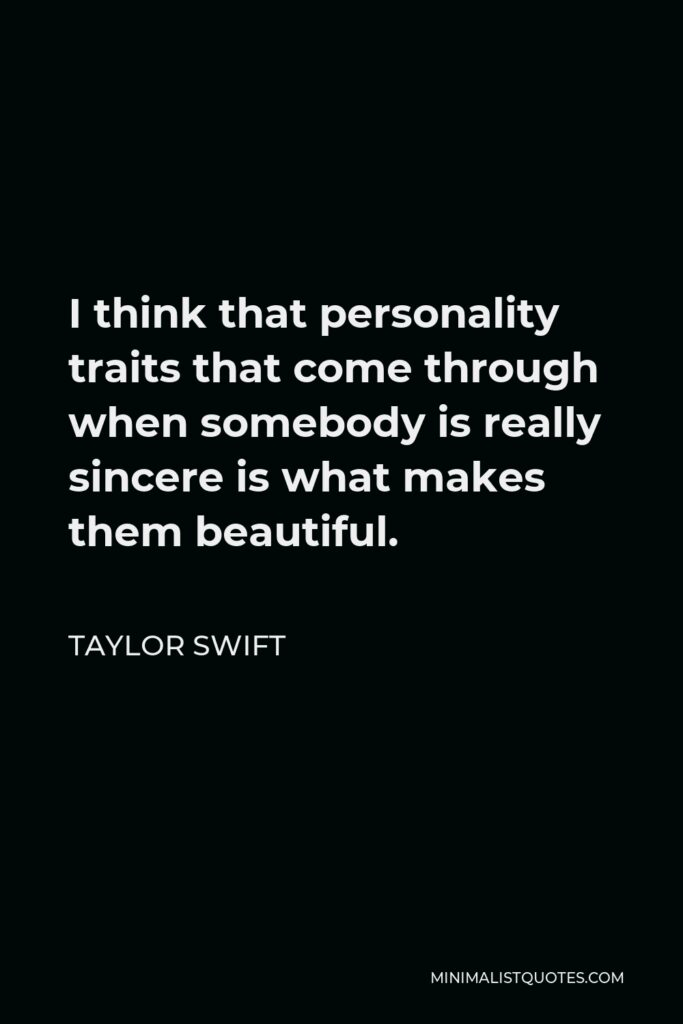 Taylor Swift Quote - I think that personality traits that come through when somebody is really sincere is what makes them beautiful.
