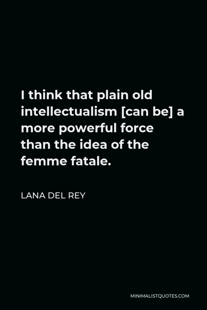 Lana Del Rey Quote - I think that plain old intellectualism [can be] a more powerful force than the idea of the femme fatale.