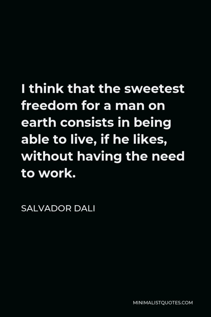 Salvador Dali Quote - I think that the sweetest freedom for a man on earth consists in being able to live, if he likes, without having the need to work.