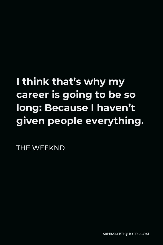 The Weeknd Quote - I think that's why my career is going to be so long: Because I haven't given people everything.