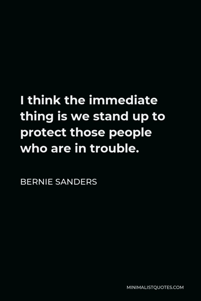 Bernie Sanders Quote - I think the immediate thing is we stand up to protect those people who are in trouble.