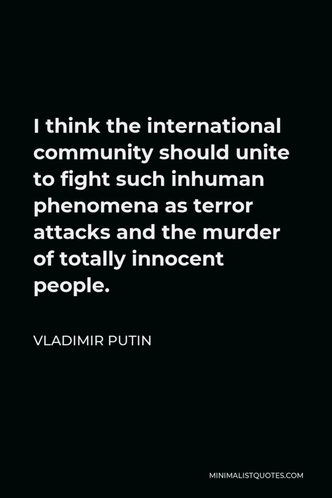 Vladimir Putin Quote - I think the international community should unite to fight such inhuman phenomena as terror attacks and the murder of totally innocent people.