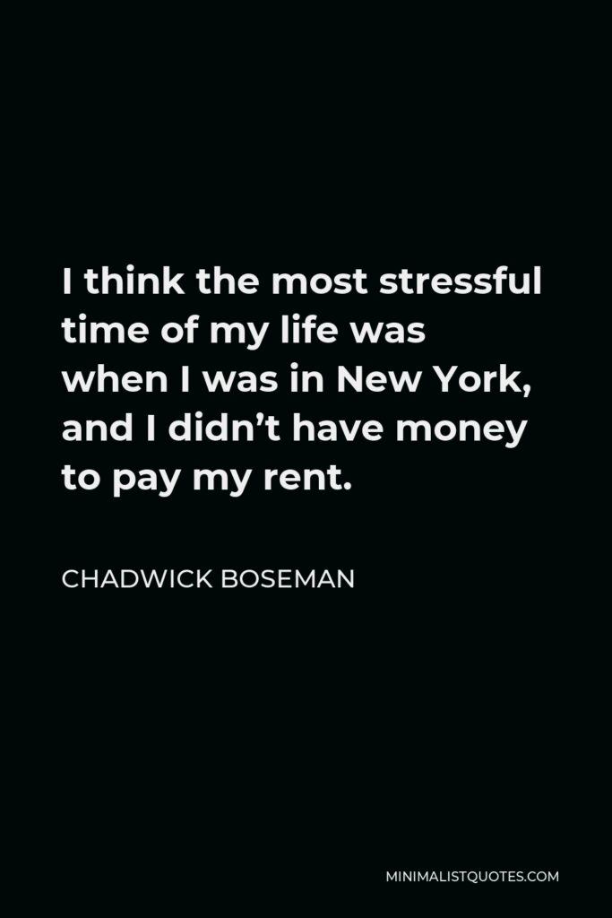 Chadwick Boseman Quote - I think the most stressful time of my life was when I was in New York, and I didn't have money to pay my rent.