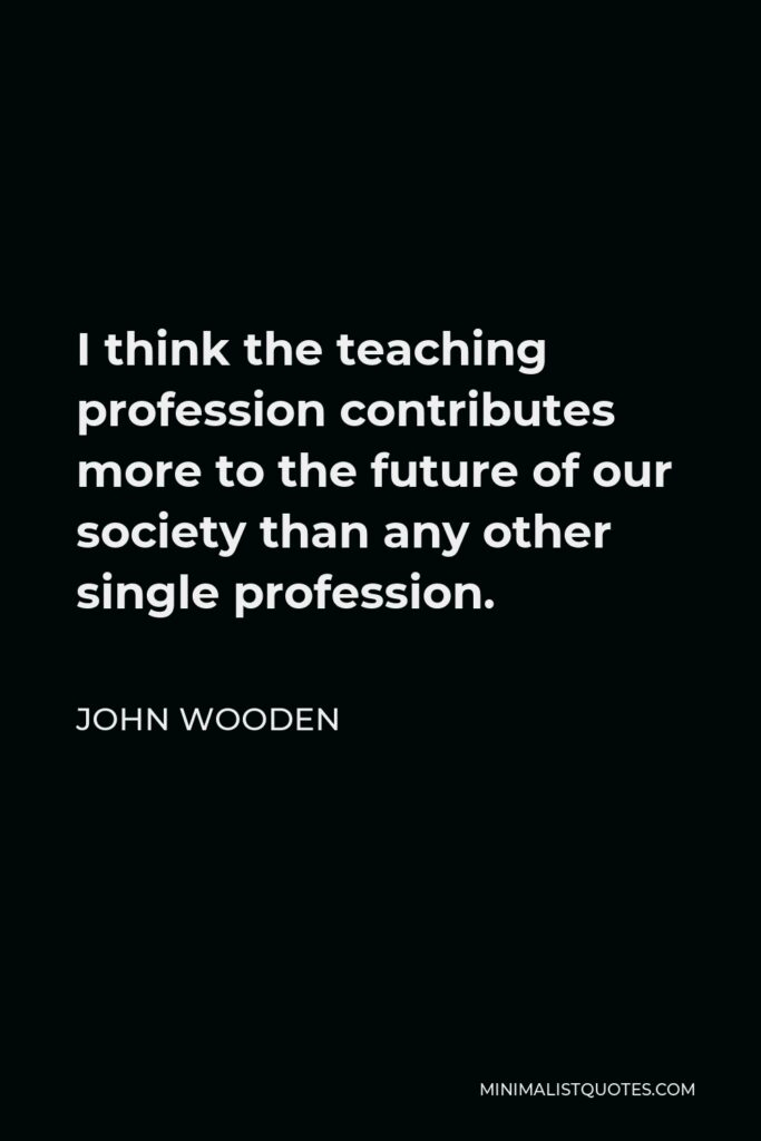 John Wooden Quote - I think the teaching profession contributes more to the future of our society than any other single profession.