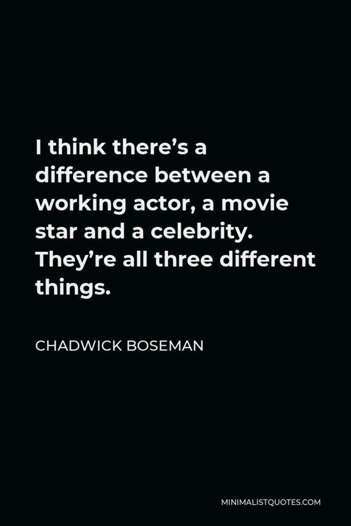 Chadwick Boseman Quote - I think there's a difference between a working actor, a movie star and a celebrity. They're all three different things.