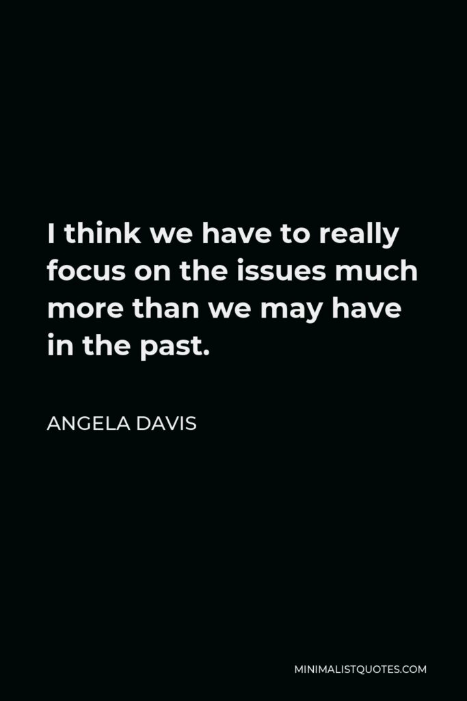 Angela Davis Quote - I think we have to really focus on the issues much more than we may have in the past.