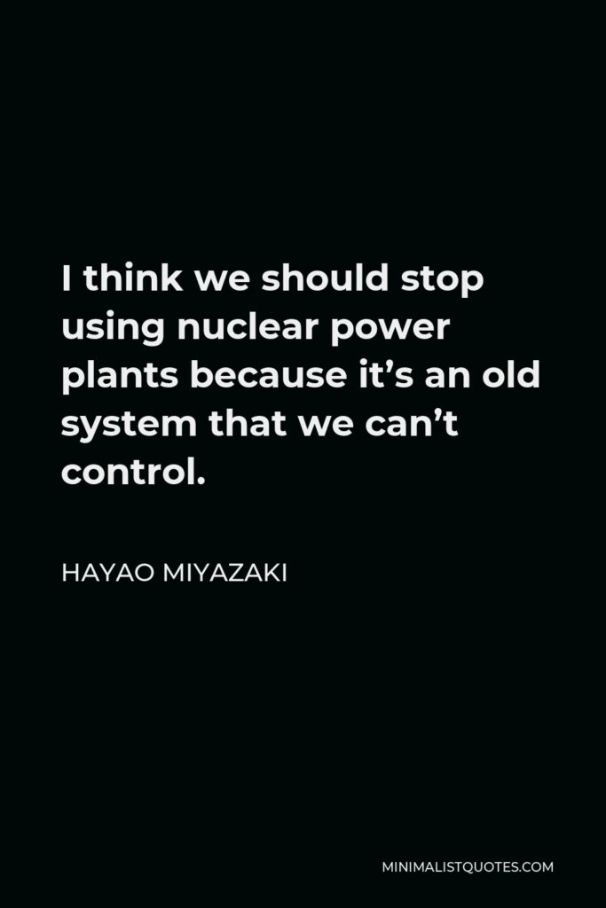 Hayao Miyazaki Quote - I think we should stop using nuclear power plants because it's an old system that we can't control.