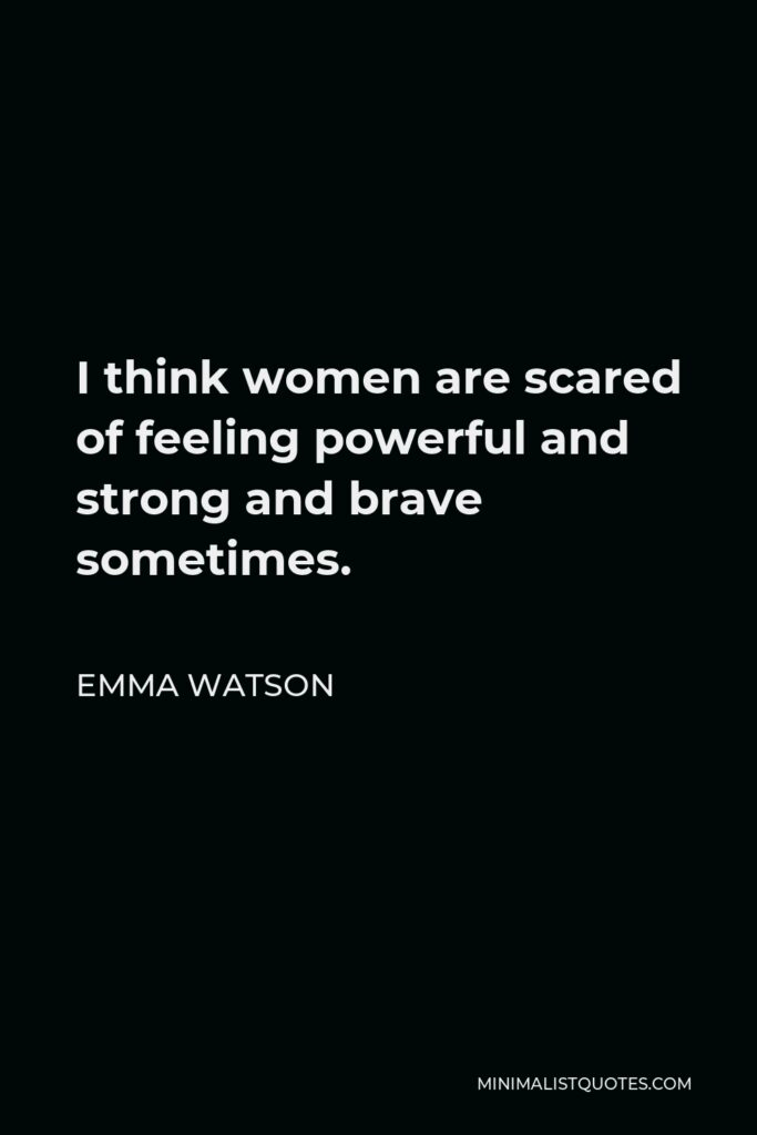 Emma Watson Quote - I think women are scared of feeling powerful and strong and brave sometimes.