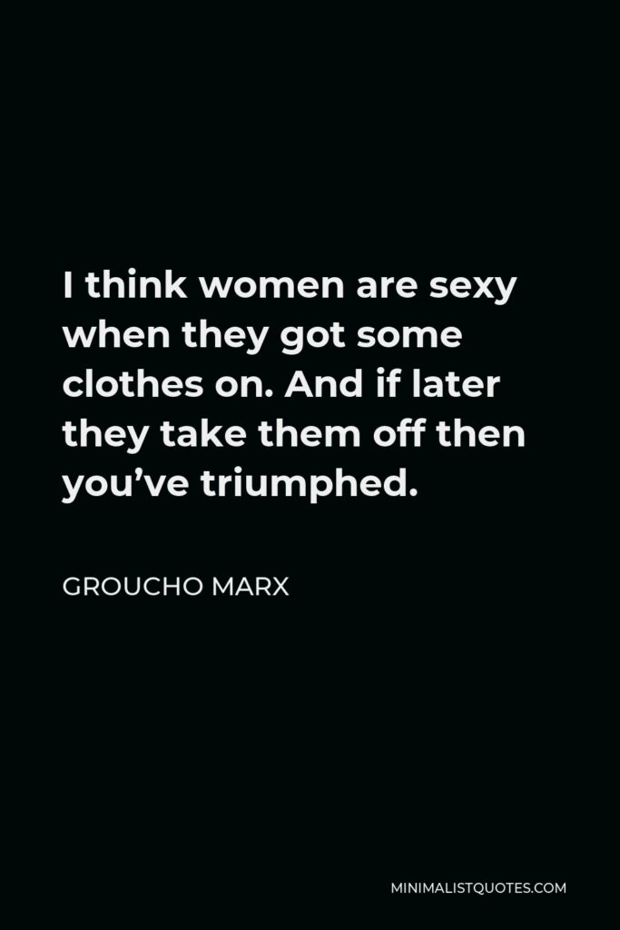 Groucho Marx Quote - I think women are sexy when they got some clothes on. And if later they take them off then you've triumphed.