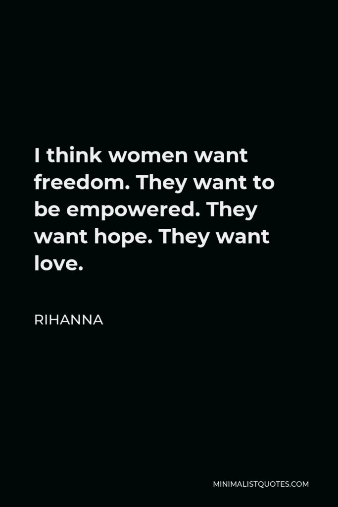 Rihanna Quote - I think women want freedom. They want to be empowered. They want hope. They want love.