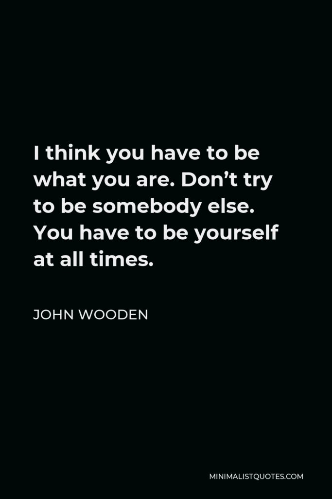 John Wooden Quote - I think you have to be what you are. Don't try to be somebody else. You have to be yourself at all times.