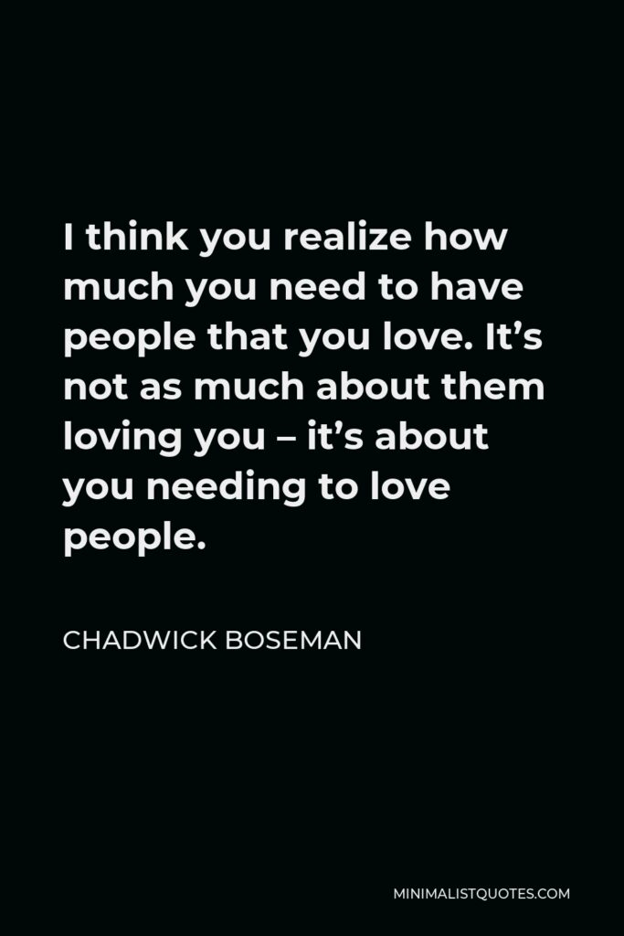 Chadwick Boseman Quote - I think you realize how much you need to have people that you love. It's not as much about them loving you – it's about you needing to love people.