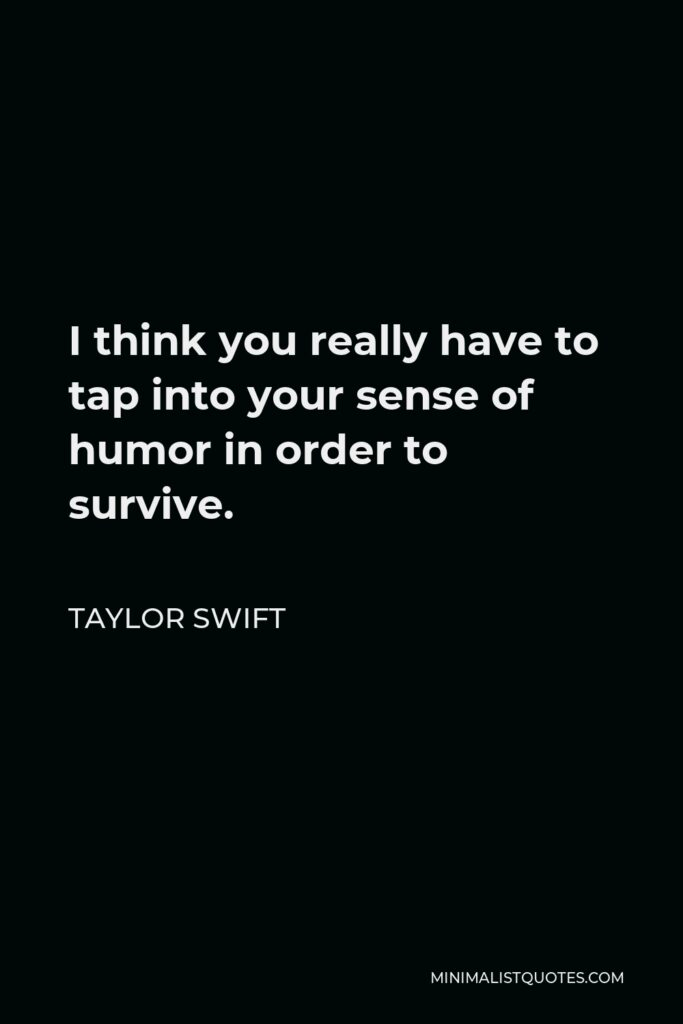 Taylor Swift Quote - I think you really have to tap into your sense of humor in order to survive.