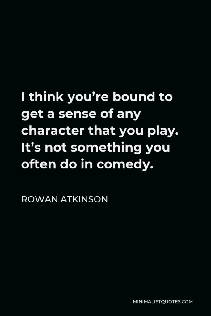 Rowan Atkinson Quote - I think you're bound to get a sense of any character that you play. It's not something you often do in comedy.