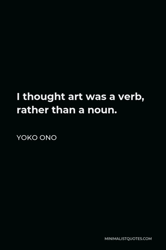 Yoko Ono Quote - I thought art was a verb, rather than a noun.