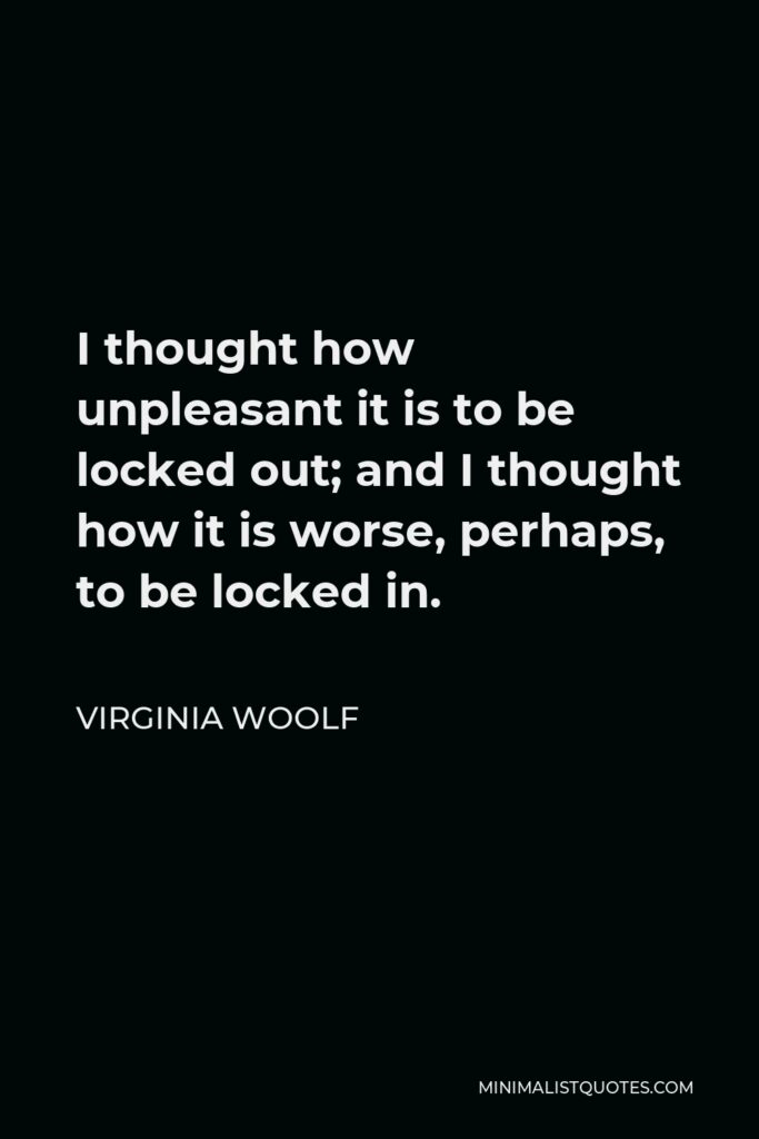Virginia Woolf Quote - I thought how unpleasant it is to be locked out; and I thought how it is worse, perhaps, to be locked in.