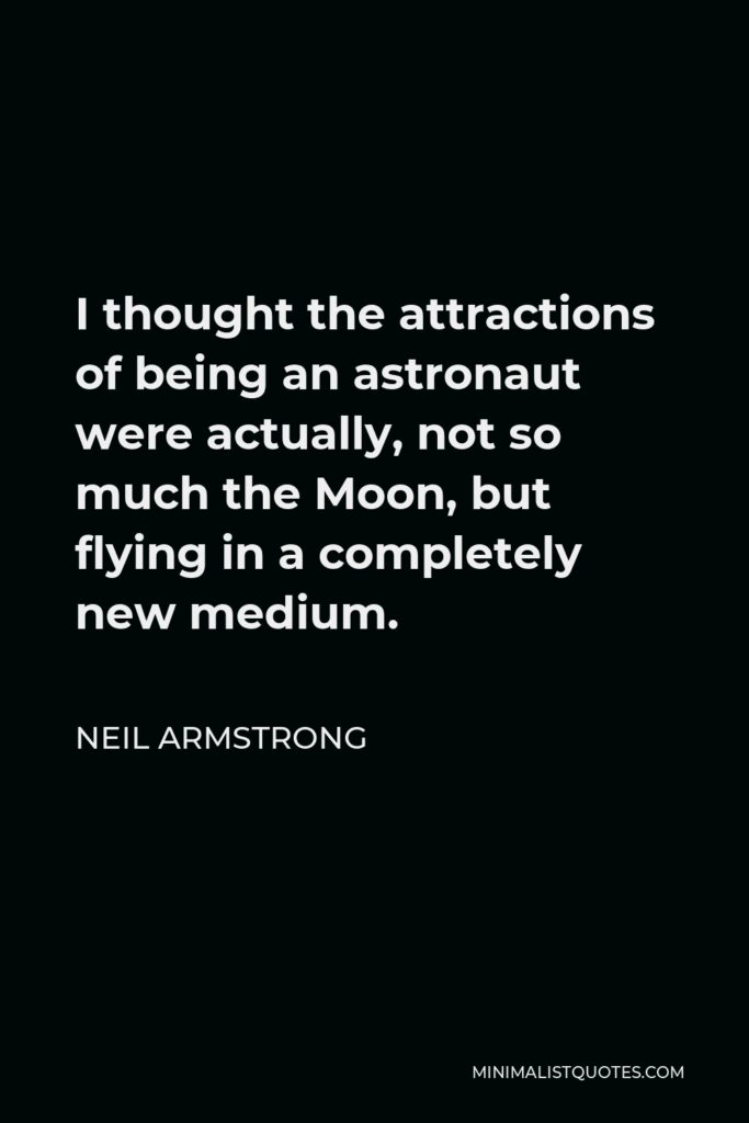 Neil Armstrong Quote - I thought the attractions of being an astronaut were actually, not so much the Moon, but flying in a completely new medium.